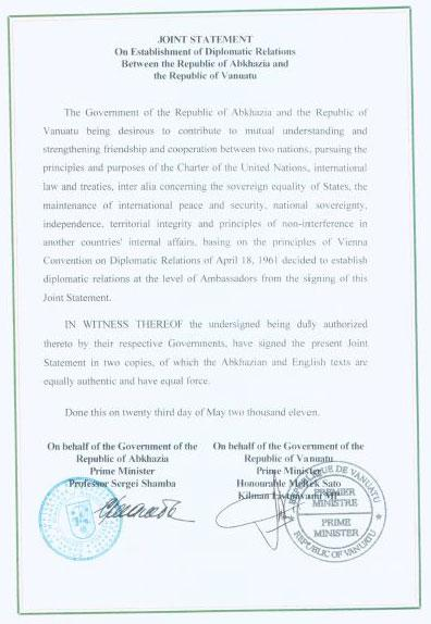 The Government of the Republic of Abkhazia and the Republic of Vanuatu being desirous to contribute to mutual understanding and strengthening friendship and cooperation between two nations, pursuing the principles and purposes of the Charter of the United Nations, international law and treaties, inter alia cencering the sovereign equality of States, the mantenance of international peace and security, national sovereignty, independence, territorial integrity and principles of non-interference in another countries' internal affairs, basing on the principles of Vienna Convention on Diplomatic Relations of April 18, 1961 decided to establish relations at the level of Ambassadors from the signing of this joint statement. IN WITNESS THEREOF the undersigned being duly authorized thereto by their respective Governments, have signed the present Joint Statement in two copies, of which the Abkhazia and English texts are equally authentic and have equal force.